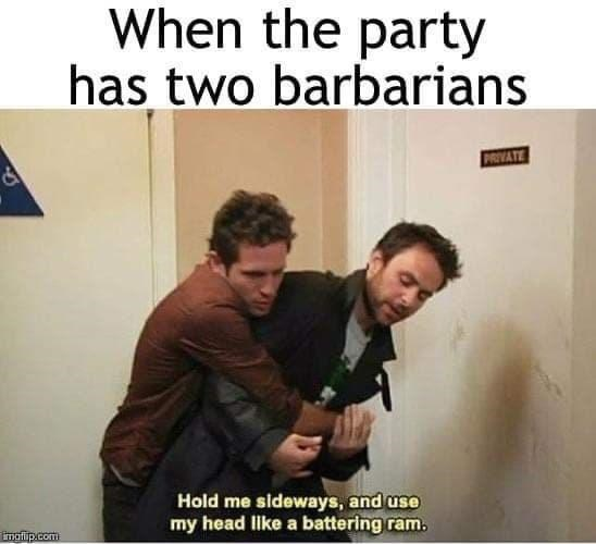 People - When the party has two barbarians MVATE Hold me sideways, and use my head like a battering ram. imofip.com