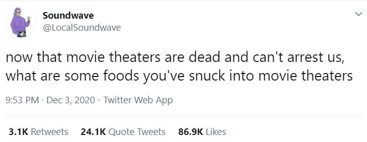 Text - Soundwave @LocalSoundwave now that movie theaters are dead and can't arrest us, what are some foods you've snuck into movie theaters 9:53 PM Dec 3, 2020 · Twitter Web App 3.1K Retweets 24.1K Quote Tweets 86.9K Likes