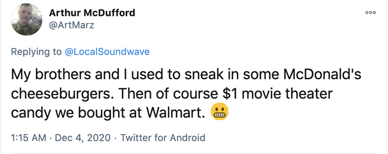 Text - Arthur McDufford 00 @ArtMarz Replying to @LocalSoundwave My brothers and I used to sneak in some McDonald's cheeseburgers. Then of course $1 movie theater candy we bought at Walmart. 1:15 AM · Dec 4, 2020 · Twitter for Android