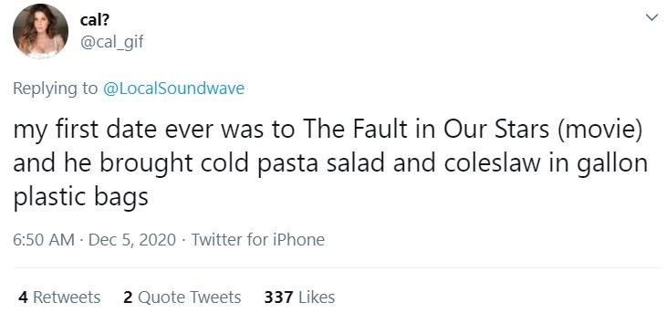 Text - cal? @cal_gif Replying to @LocalSoundwave my first date ever was to The Fault in Our Stars (movie) and he brought cold pasta salad and coleslaw in gallon plastic bags 6:50 AM Dec 5, 2020 · Twitter for iPhone 4 Retweets 2 Quote Tweets 337 Likes