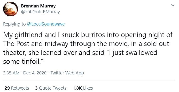 """Text - Brendan Murray @EatDrnk_BMurray Replying to @LocalSoundwave My girlfriend and I snuck burritos into opening night of The Post and midway through the movie, in a sold out theater, she leaned over and said """"I just swallowed some tinfoil."""" 3:35 AM Dec 4, 2020 · Twitter Web App 29 Retweets 3 Quote Tweets 1.8K Likes >"""