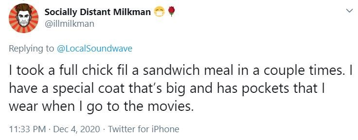 Text - Socially Distant Milkman @illmilkman Replying to @LocalSoundwave I took a full chick fil a sandwich meal in a couple times. I have a special coat that's big and has pockets that I wear when I go to the movies. 11:33 PM · Dec 4, 2020 · Twitter for iPhone >