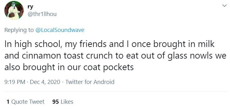 Text - ry @thr1llhou Replying to @LocalSoundwave In high school, my friends and I once brought in milk and cinnamon toast crunch to eat out of glass nowls we also brought in our coat pockets 9:19 PM Dec 4, 2020 · Twitter for Android 1 Quote Tweet 95 Likes >