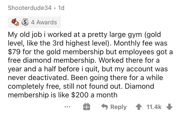 Text - Shooterdude34 · 1d S 4 Awards My old job i worked at a pretty large gym (gold level, like the 3rd highest level). Monthly fee was $79 for the gold membership but employees got a free diamond membership. Worked there for a year and a half before i quit, but my account was never deactivated. Been going there for a while completely free, still not found out. Diamond membership is like $200 a month Reply 11.4k ...