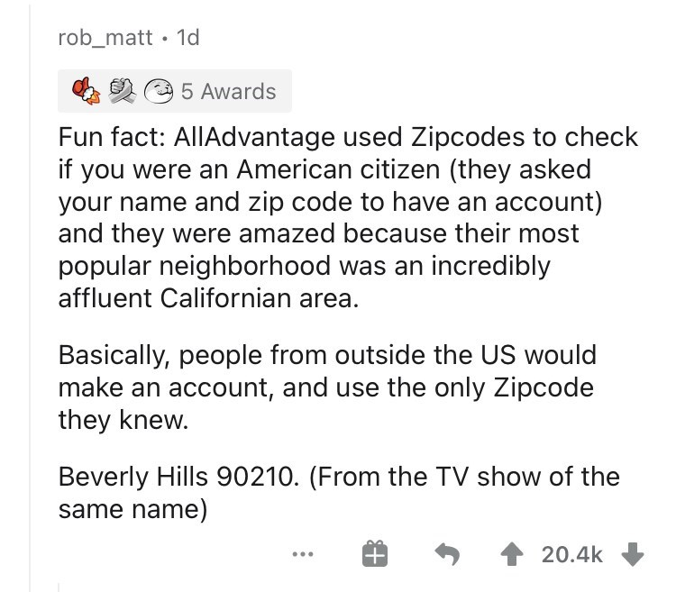 Text - rob_matt • 1d O O 5 Awards Fun fact: AllAdvantage used Zipcodes to check you were an American citizen (they asked your name and zip code to have an account) and they were amazed because their most popular neighborhood was an incredibly affluent Californian area. Basically, people from outside the US would make an account, and use the only Zipcode they knew. Beverly Hills 90210. (From the TV show of the same name) 20.4k