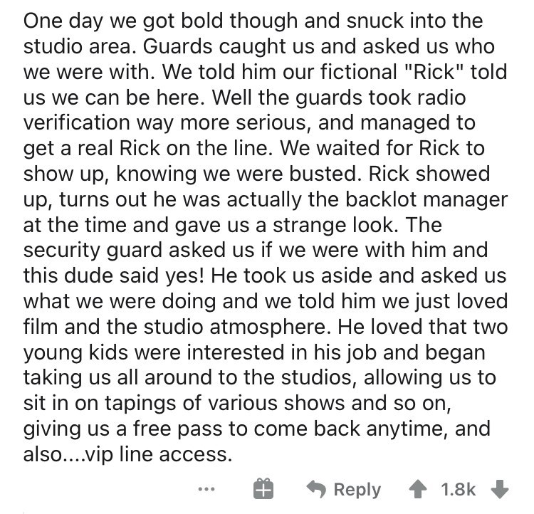 "Text - One day we got bold though and snuck into the studio area. Guards caught us and asked us who we were with. We told him our fictional ""Rick"" told us we can be here. Well the guards took radio verification way more serious, and managed to get a real Rick on the line. We waited for Rick to show up, knowing we were busted. Rick showed up, turns out he was actually the backlot manager at the time and gave us a strange look. The security guard asked us if we were with him and this dude said yes"