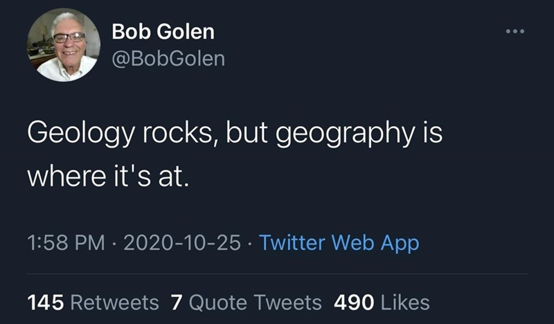 Text - Bob Golen @BobGolen Geology rocks, but geography is where it's at. 1:58 PM · 2020-10-25 · Twitter Web App 145 Retweets 7 Quote Tweets 490 Likes