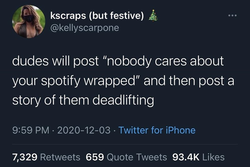 """Text - kscraps (but festive) @kellyscarpone dudes will post """"nobody cares about your spotify wrapped"""" and then post a story of them deadlifting 9:59 PM · 2020-12-03 · Twitter for iPhone 7,329 Retweets 659 Quote Tweets 93.4K Likes"""