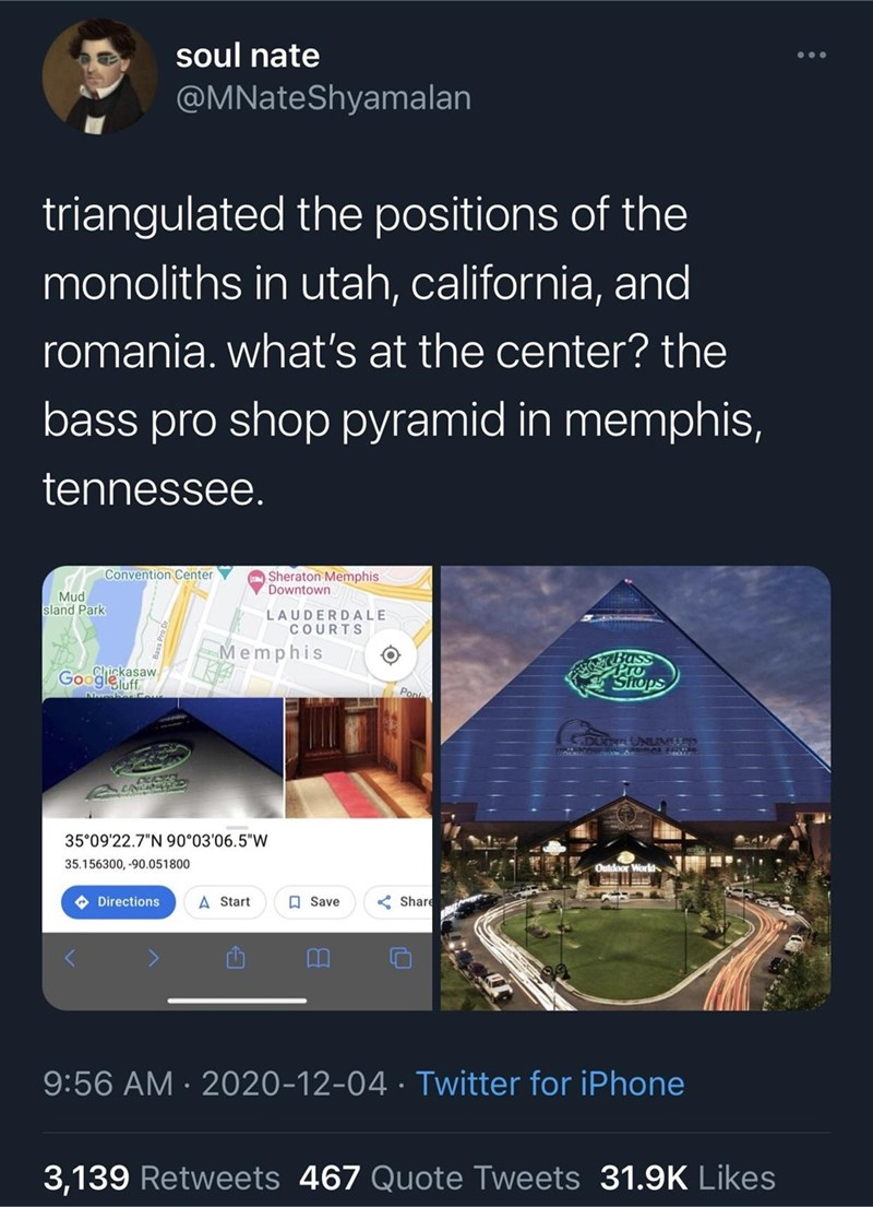 """Text - soul nate @MNateShyamalan triangulated the positions of the monoliths in utah, california, and romania. what's at the center? the bass pro shop pyramid in memphis, tennessee. Convention Center Sheraton Memphis Downtown Mud sland Park LAUDERDALE COURTS Memphis Chickasaw Googleluff Buss Shops Pon OUee UNLIM 35°09'22.7""""N 90°03'06.5""""W 35.156300, -90.051800 Outdoor World O Directions A Start O Save Share 9:56 AM · 2020-12-04 · Twitter for iPhone 3,139 Retweets 467 Quote Tweets 31.9K Likes"""