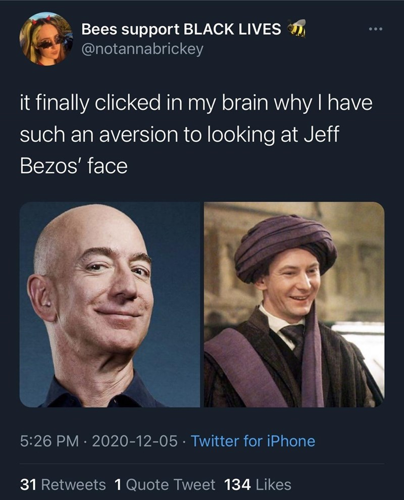 Head - Bees support BLACK LIVES D @notannabrickey ... it finally clicked in my brain why I have such an aversion to looking at Jeff Bezos' face 5:26 PM · 2020-12-05 · Twitter for iPhone 31 Retweets 1 Quote Tweet 134 Likes