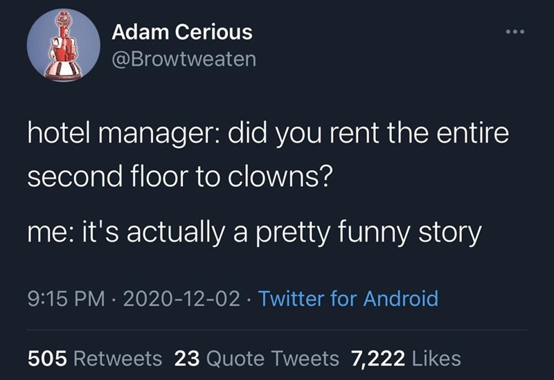 Text - Adam Cerious @Browtweaten hotel manager: did you rent the entire second floor to clowns? me: it's actually a pretty funny story 9:15 PM · 2020-12-02 · Twitter for Android 505 Retweets 23 Quote Tweets 7,222 Likes