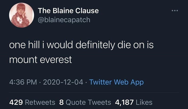Text - The Blaine Clause @blainecapatch one hill i would definitely die on is mount everest 4:36 PM · 2020-12-04 · Twitter Web App 429 Retweets 8 Quote Tweets 4,187 Likes