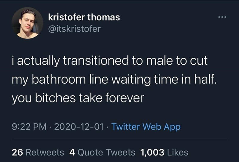 Text - kristofer thomas ... @itskristofer i actually transitioned to male to cut my bathroom line waiting time in half. you bitches take forever 9:22 PM · 2020-12-01 · Twitter Web App 26 Retweets 4 Quote Tweets 1,003 Likes