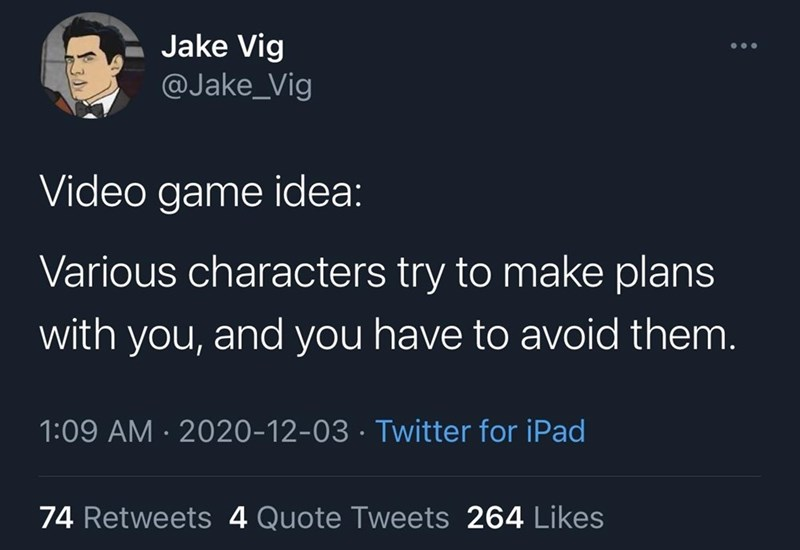 Text - Text - Jake Vig @Jake_Vig Video game idea: Various characters try to make plans with you, and you have to avoid them. 1:09 AM · 2020-12-03 · Twitter for iPad 74 Retweets 4 Quote Tweets 264 Likes