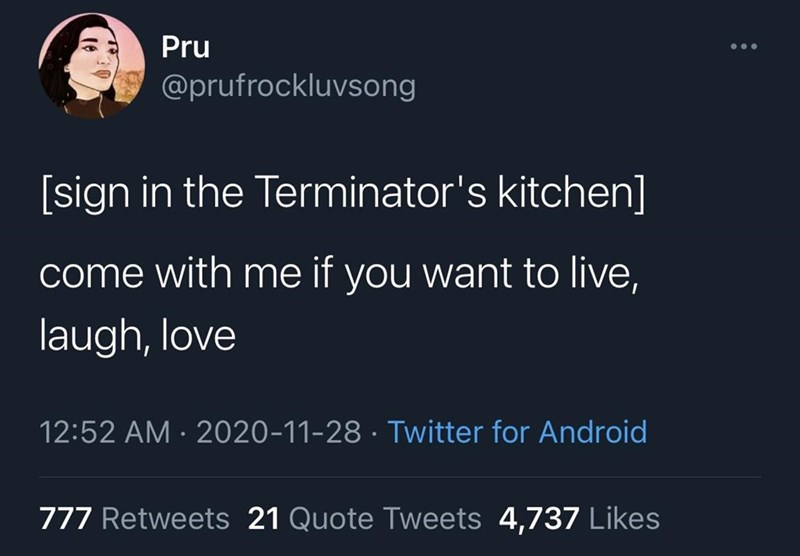 Text - Text - Pru @prufrockluvsong [sign in the Terminator's kitchen] come with me if you want to live, laugh, love 12:52 AM · 2020-11-28 · Twitter for Android 777 Retweets 21 Quote Tweets 4,737 Likes