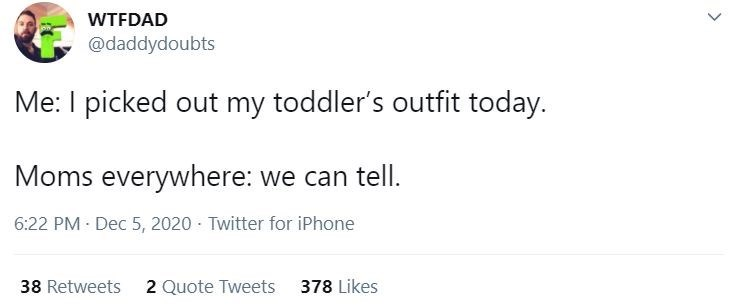 Text - WTFDAD @daddydoubts Me: I picked out my toddler's outfit today. Moms everywhere: we can tell. 6:22 PM Dec 5, 2020 - Twitter for iPhone 38 Retweets 2 Quote Tweets 378 Likes