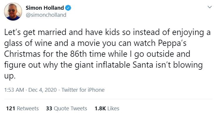 Text - Simon Holland @simoncholland Let's get married and have kids so instead of enjoying a glass of wine and a movie you can watch Peppa's Christmas for the 86th time while I go outside and figure out why the giant inflatable Santa isn't blowing up. 1:53 AM Dec 4, 2020 · Twitter for iPhone 121 Retweets 33 Quote Tweets 1.8K Likes