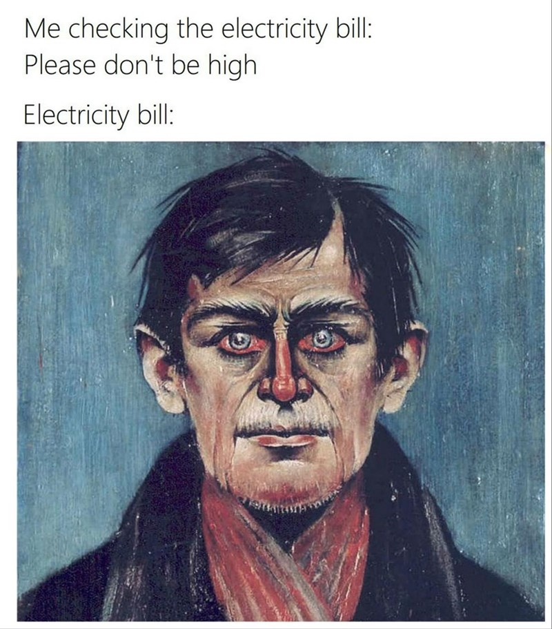Cheek - Me checking the electricity bill: Please don't be high Electricity bill: