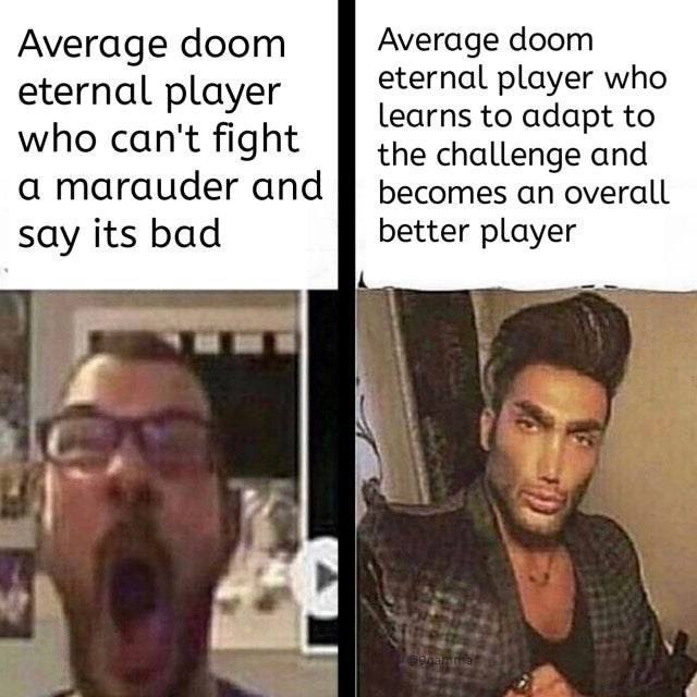 Nose - Average doom eternal player who can't fight a marauder and say its bad Average doom eternal player who learns to adapt to the challenge and becomes an overall better player