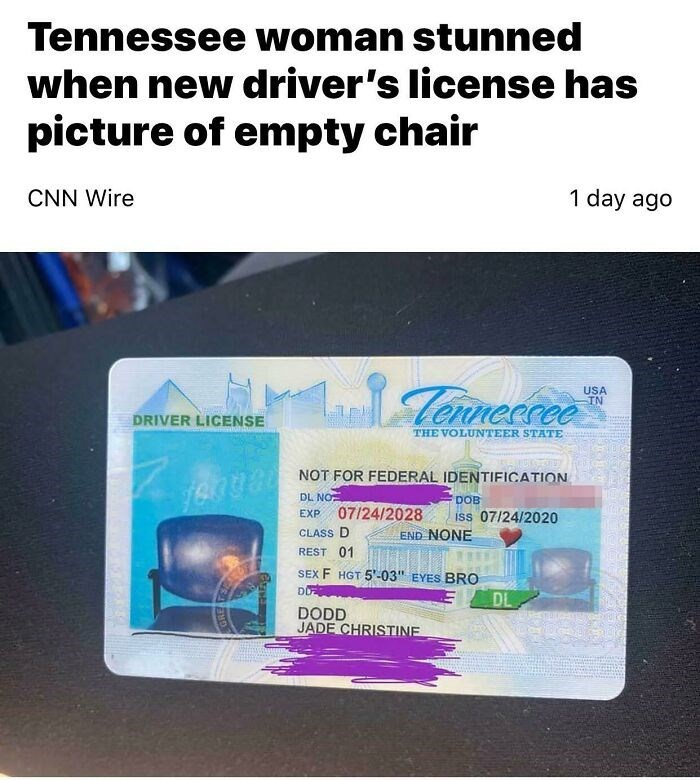 """Text - Tennessee woman stunned when new driver's license has picture of empty chair CNN Wire 1 day ago Tenneccee USA IN DRIVER LICENSE THE VOLUNTEER STATE NOT FOR FEDERAL IDENTIFICATION DL NO DOB EXP 07/24/2028 iss 07/24/2020 CLASS D END NONE REST 01 SEX F HGT 5'-03"""" EYES BRO DL DODD JADE CHRISTINE"""