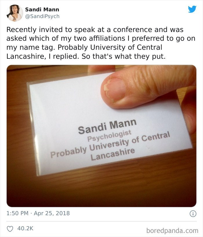Finger - Sandi Mann @SandiPsych Recently invited to speak at a conference and was asked which of my two affiliations I preferred to go on my name tag. Probably University of Central Lancashire, I replied. So that's what they put. Sandi Mann Psychologist Probably University of Central Lancashire 1:50 PM · Apr 25, 2018 40.2K boredpanda.com