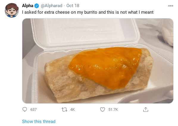 Food - Alpha O @Alpharad - Oct 18 I asked for extra cheese on my burrito and this is not what I meant 000 637 17 4K 51.7K Show this thread