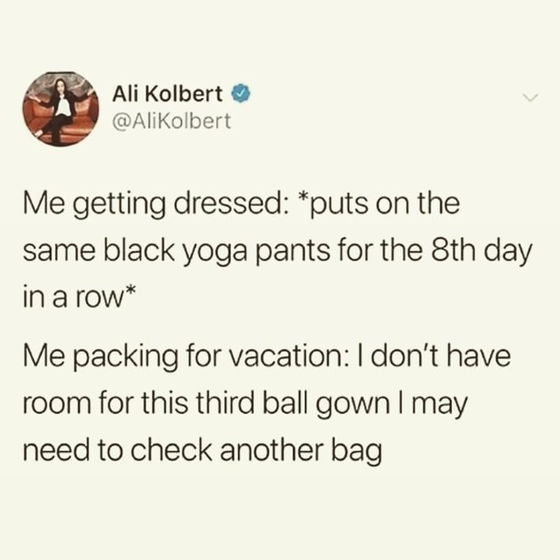 Text - Ali Kolbert @AliKolbert Me getting dressed: *puts on the same black yoga pants for the 8th day in a row* Me packing for vacation:I don't have room for this third ball gown l may need to check another bag