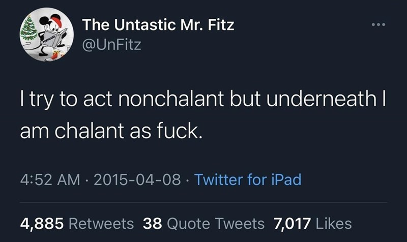 Text - The Untastic Mr. Fitz @UnFitz I try to act nonchalant but underneath I am chalant as fuck. 4:52 AM · 2015-04-08 · Twitter for iPad 4,885 Retweets 38 Quote Tweets 7,017 Likes