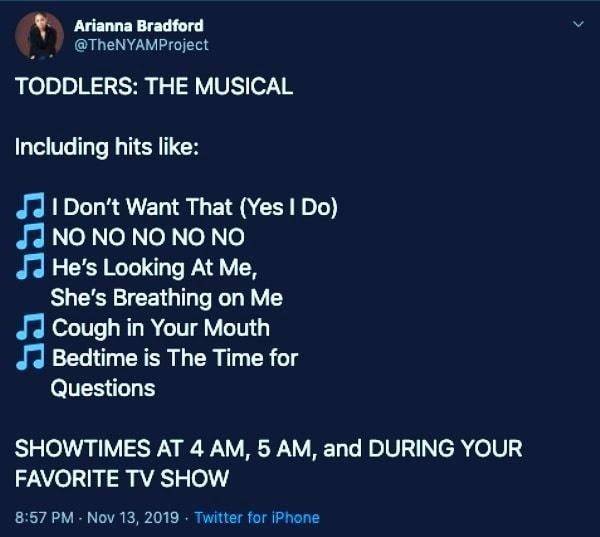 Text - Arianna Bradford @TheNYAMProject TODDLERS: THE MUSICAL Including hits like: JI Don't Want That (Yes I Do) J NO NO NO NO NO J He's Looking At Me, She's Breathing on Me JCough in Your Mouth J Bedtime is The Time for Questions SHOWTIMES AT 4 AM, 5 AM, and DURING YOUR FAVORITE TV SHOW 8:57 PM - Nov 13, 2019 · Twitter for iPhone