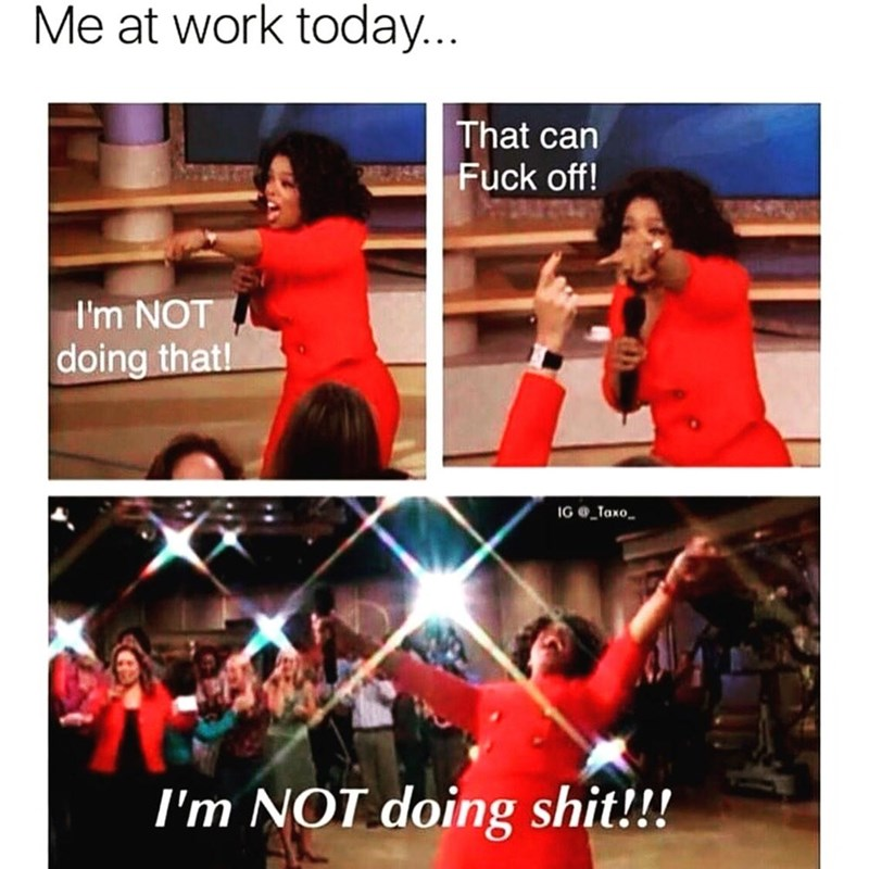 People - Me at work today... That can Fuck off! I'm NOT doing that! IG Taxo I'm NOT doing shit!!!
