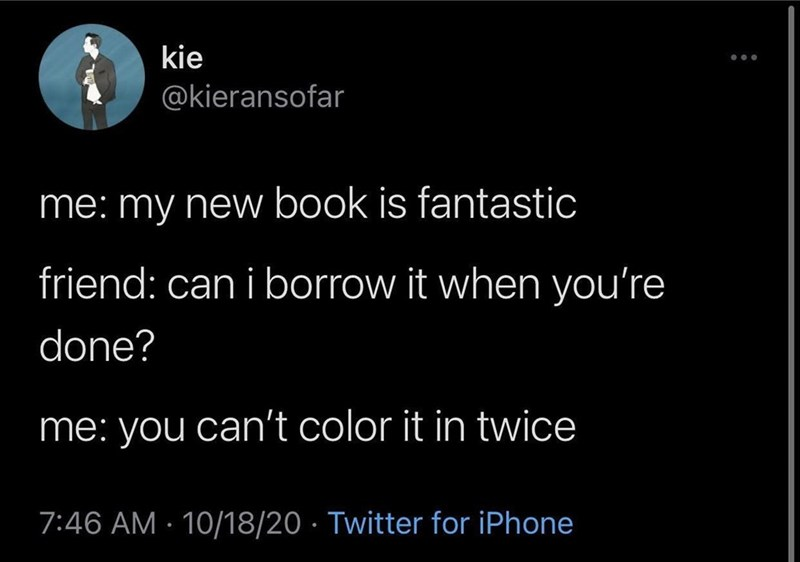 Text - kie @kieransofar me: my new book is fantastic friend: can i borrow it when you're done? me: you can't color it in twice 7:46 AM · 10/18/20 · Twitter for iPhone