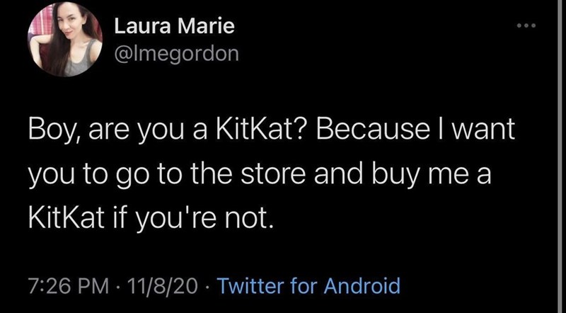 Text - Laura Marie @lmegordon Boy, are you a KitKat? BecauseI want you to go to the store and buy me a KitKat if you're not. 7:26 PM · 11/8/20 · Twitter for Android