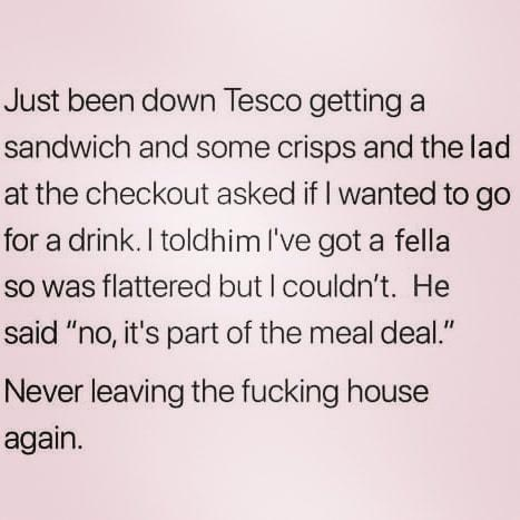 """Text - Just been down Tesco gettinga sandwich and some crisps and the lad at the checkout asked if I wanted to go for a drink. I toldhim I've got a fella so was flattered but I couldn't. He said """"no, it's part of the meal deal."""" Never leaving the fucking house again."""