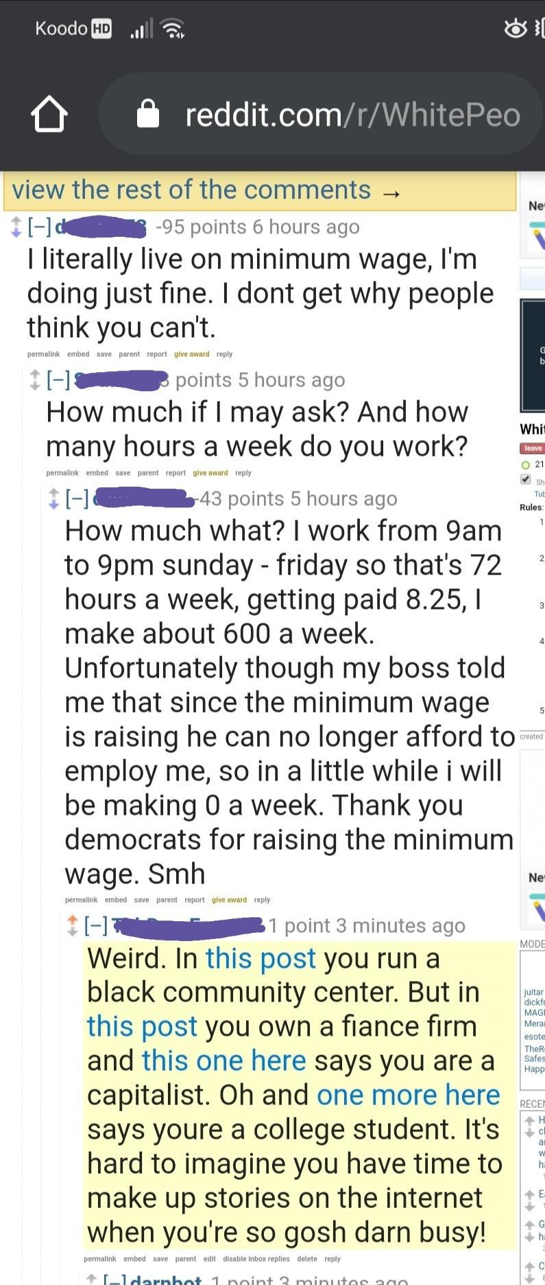 Text - Кoodo HD reddit.com/r/WhitePeo view the rest of the comments → Ne -95 points 6 hours ago I literally live on minimum wage, I'm doing just fine. I dont get why people think you can't. G permalink embed save parent report give award reply points 5 hours ago How much if I may ask? And how many hours a week do you work? Whit leave O 21 permalink embed save parent report give award reply V Sh 43 points 5 hours ago How much what? I work from 9am to 9pm sunday - friday so that's 72 hours a week,