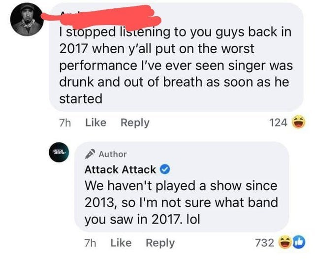 Text - I stopped listening to you guys back in 2017 when y'all put on the worst performance I've ever seen singer was drunk and out of breath as soon as he started 7h Like Reply 124 Author Attack Attack O We haven't played a show since 2013, so l'm not sure what band you saw in 2017. lol 7h Like Reply 732 D