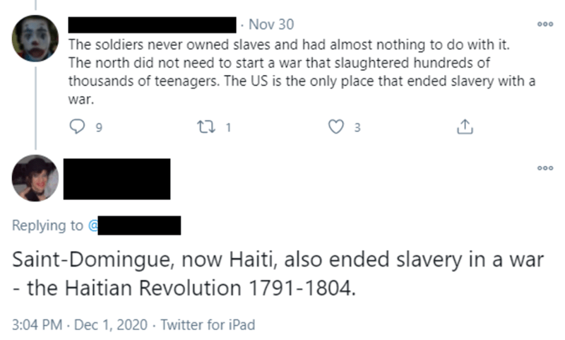 Text - Nov 30 The soldiers never owned slaves and had almost nothing to do with it. The north did not need to start a war that slaughtered hundreds of thousands of teenagers. The US is the only place that ended slavery with a war. 23 1 9. 3 000 Replying to @ Saint-Domingue, now Haiti, also ended slavery in a war - the Haitian Revolution 1791-1804. 3:04 PM · Dec 1, 2020 - Twitter for iPad