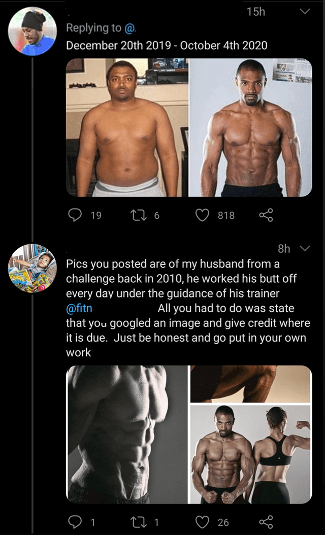 Human body - 15h Replying to @. December 20th 2019 - October 4th 2020 19 27 6 818 8h Pics you posted are of my husband from a challenge back in 2010, he worked his butt off every day under the guidance of his trainer @fitn that you googled an image and give credit where it is due. Just be honest and go put in your own All you had to do was state work 27 1 26