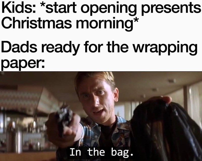 Funny meme about dads collecting christmas wrapping paper, man with gun, in the bag | Kids: start opening presents Christmas morning Dads ready for the wrapping paper: the bag In