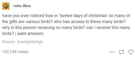 Text - robo-libra have you ever noticed how in 'twelve days of christmas' so many of the gifts are various birds? who has access to these many birds? why is this person receiving so many birds? can i receive this many birds? i want answers Source: truenightwings 132,742 notes