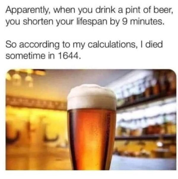 Beer - Apparently, when you drink a pint of beer, you shorten your lifespan by 9 minutes. So according to my calculations, I died sometime in 1644.