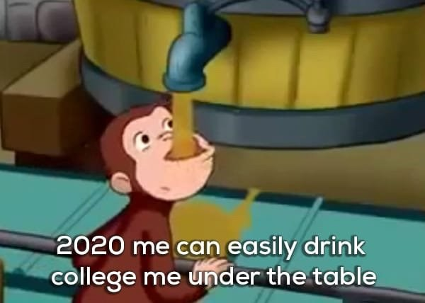 Blue - 2020 me can easily drink college me under the table