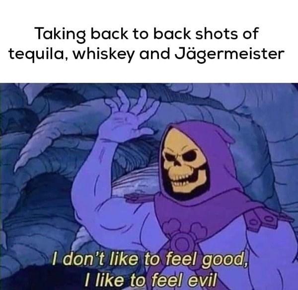 Finger - Taking back to back shots of tequila, whiskey and Jägermeister I don't like to feel good, I like to feel evil