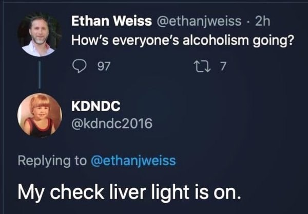Text - Ethan Weiss @ethanjweiss · 2h How's everyone's alcoholism going? 97 27 7 KDNDC @kdndc2016 Replying to @ethanjweiss My check liver light is on.