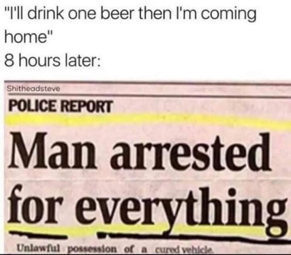 """Text - """"Ill drink one beer then I'm coming home"""" 8 hours later: Shitheadsteve POLICE REPORT Man arrested for everything Unlawful possession of a cured vehiele"""