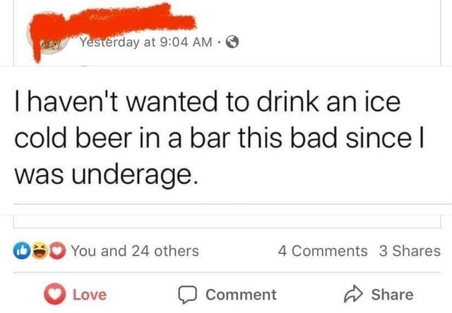 Text - Text - Yesterday at 9:04 AM O Ihaven't wanted to drink an ice cold beer in a bar this bad sincel was underage. OS0 You and 24 others 4 Comments 3 Shares Love Comment A Share