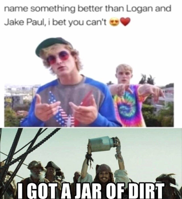 Funny meme about how easy it is to find something better than jake and logan paul | name something better than Logan and Jake Paul, i bet you can't I GOT A JAR OF DIRT
