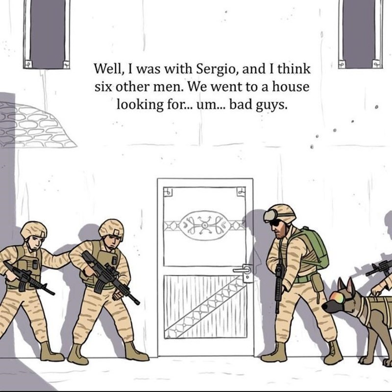 Text - Well, I was with Sergio, and I think six other men. We went to a house looking for... um... bad guys.