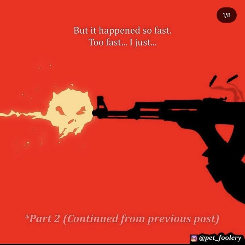 Gun - 1/8 But it happened so fast. Too fast.. I just. *Part 2 (Continued from previous post) @pet_foolery