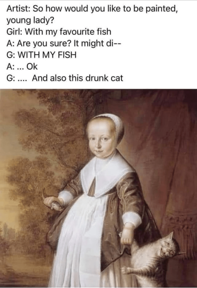 Human - Artist: So how would you like to be painted, young lady? Girl: With my favourite fish A: Are you sure? It might di-- G: WITH MY FISH A: ... Ok G: .... And also this drunk cat