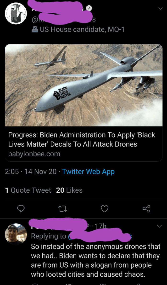 Airplane - 2 US House candidate, MO-1 ABLACK LIVES MATTER Progress: Biden Administration To Apply 'Black Lives Matter' Decals To All Attack Drones babylonbee.com 2:05 · 14 Nov 20 · Twitter Web App 1 Quote Tweet 20 Likes )· 17h. Replying to So instead of the anonymous drones that we had.. Biden wants to declare that they are from US with a slogan from people who looted cities and caused chaos.